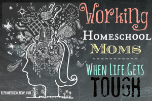 Working-Homeschool-Moms-When-Life-Gets-Tough