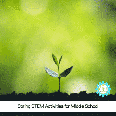 Hands-on Spring STEM Activities for Middle School